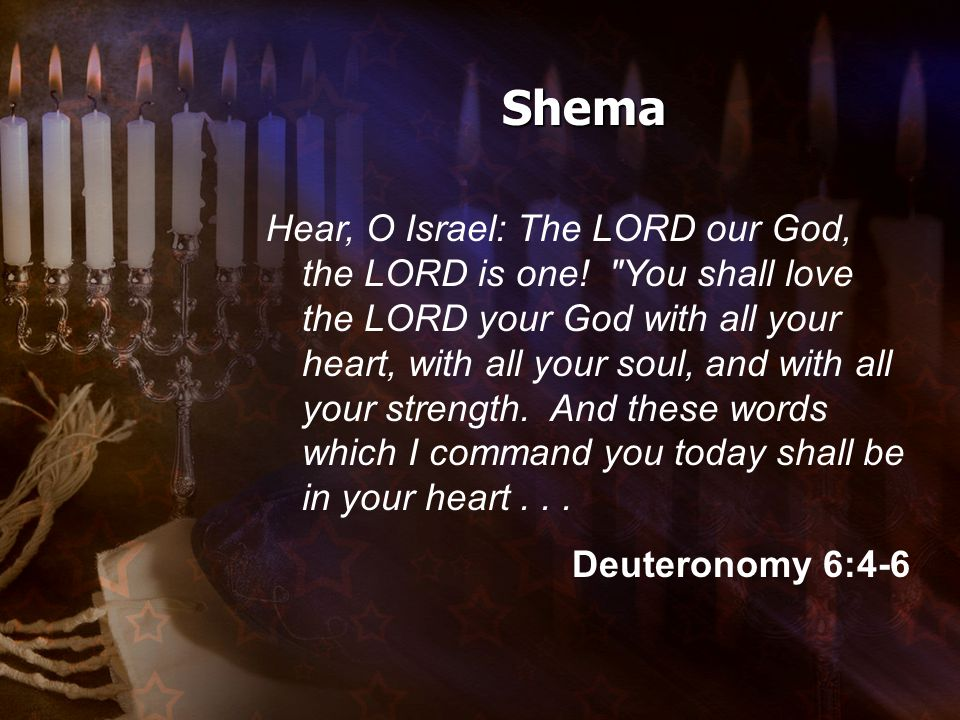 Hear, O Israel: The LORD our God, the LORD is one.
