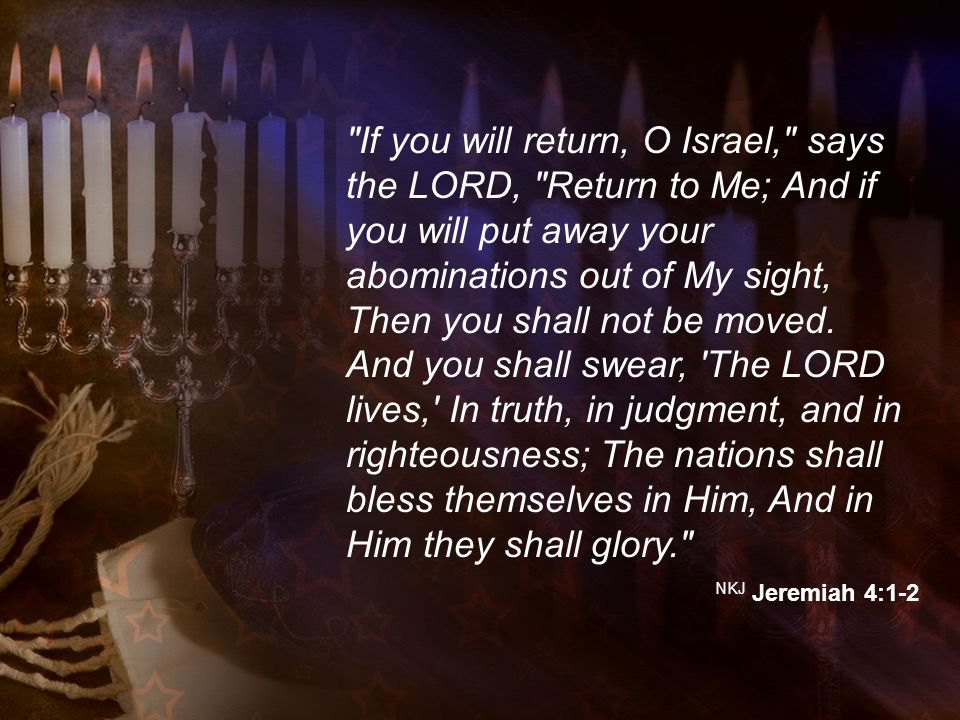 If you will return, O Israel, says the LORD, Return to Me; And if you will put away your abominations out of My sight, Then you shall not be moved.