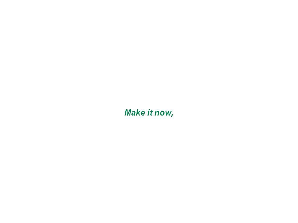 Make it now,