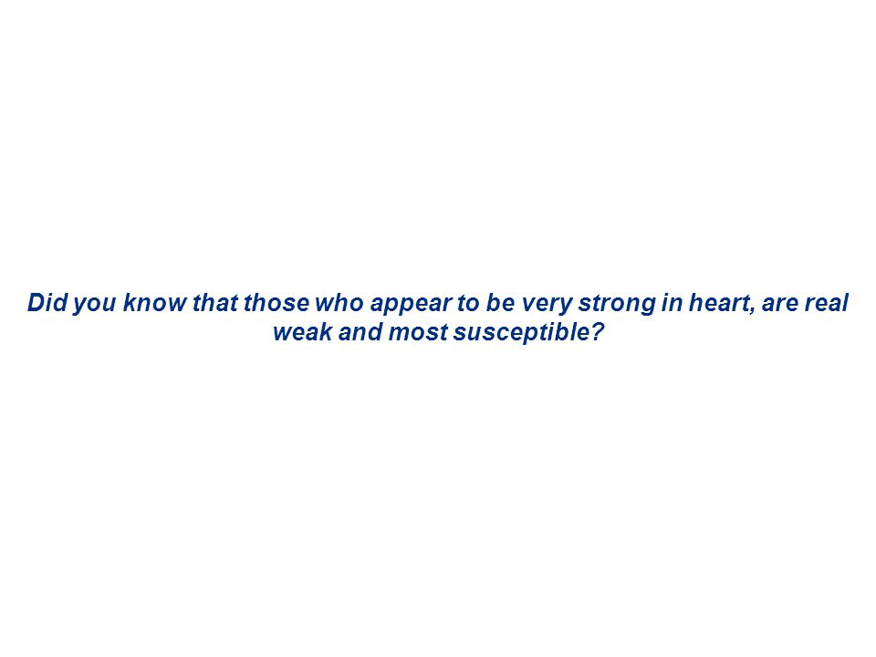 Did you know that those who appear to be very strong in heart, are real weak and most susceptible