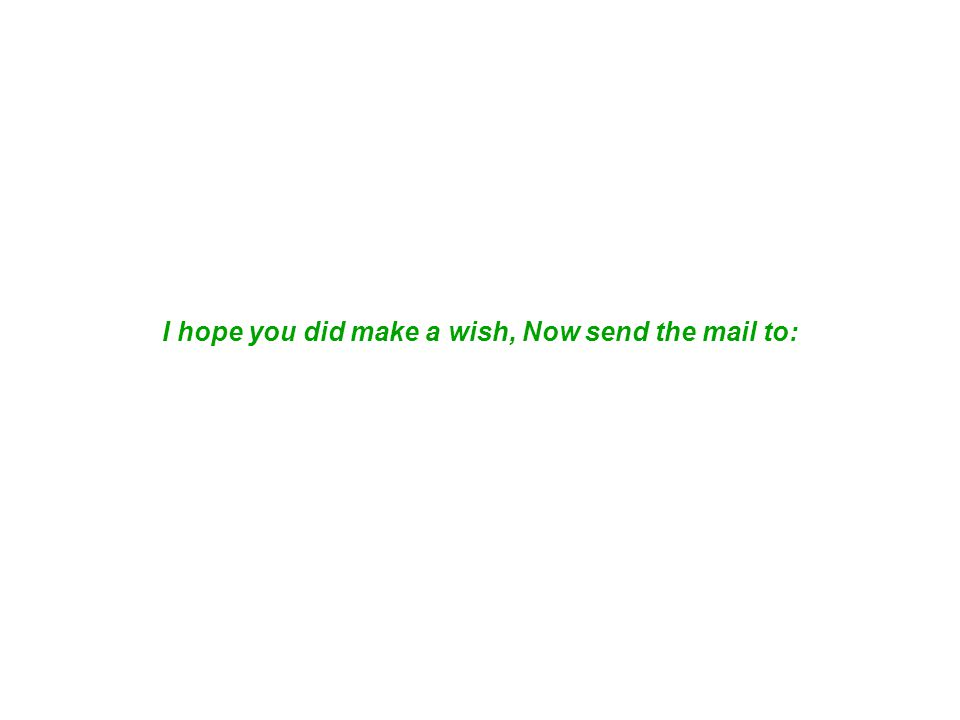 I hope you did make a wish, Now send the mail to: