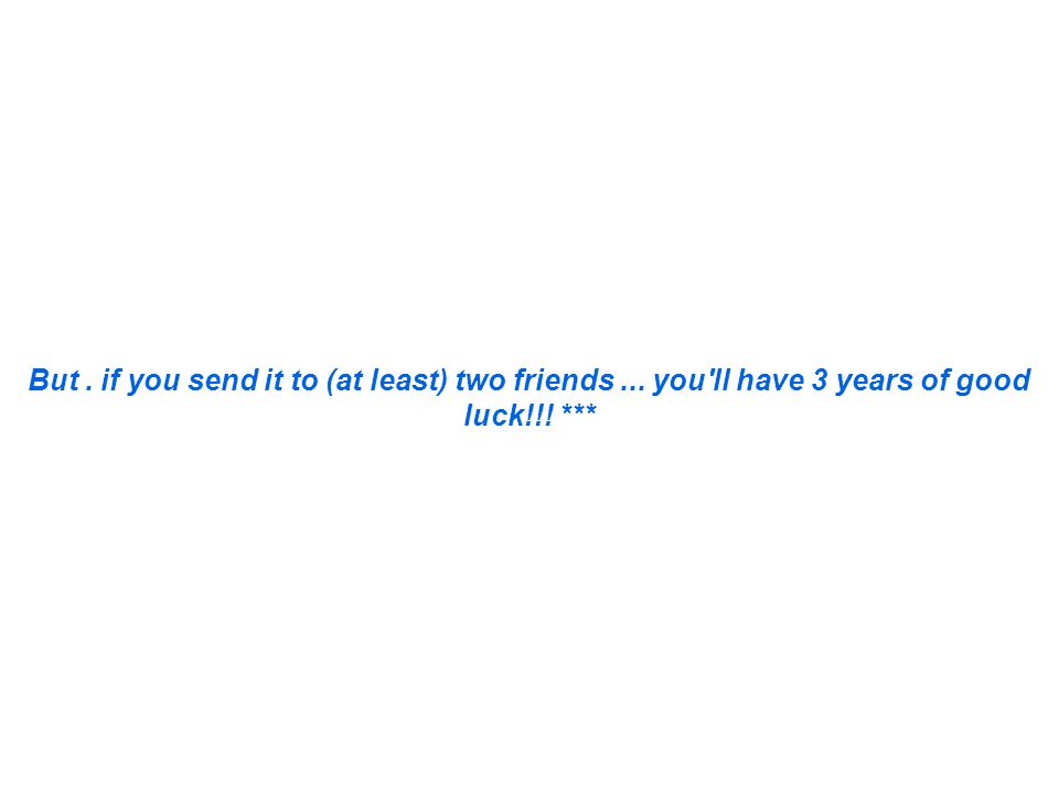 But. if you send it to (at least) two friends... you ll have 3 years of good luck!!! ***