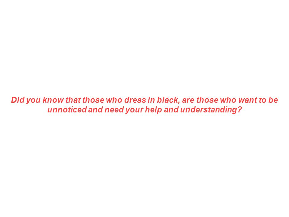 Did you know that those who dress in black, are those who want to be unnoticed and need your help and understanding