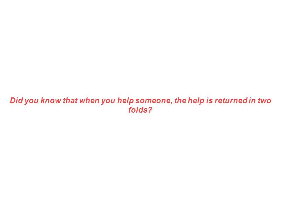 Did you know that when you help someone, the help is returned in two folds