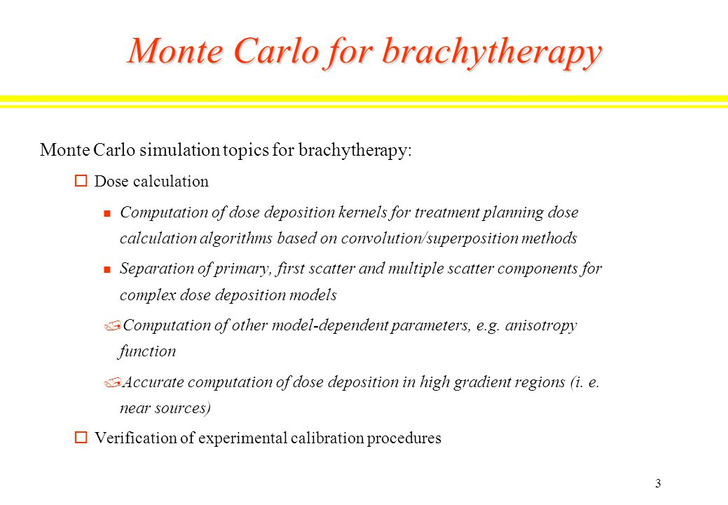 3 Monte Carlo for brachytherapy Monte Carlo simulation topics for brachytherapy: oDose calculation n Computation of dose deposition kernels for treatment planning dose calculation algorithms based on convolution/superposition methods n Separation of primary, first scatter and multiple scatter components for complex dose deposition models / Computation of other model-dependent parameters, e.g.