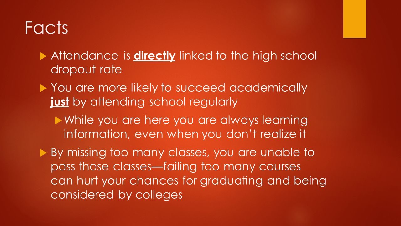 Facts  Attendance is directly linked to the high school dropout rate  You are more likely to succeed academically just by attending school regularly  While you are here you are always learning information, even when you don't realize it  By missing too many classes, you are unable to pass those classes—failing too many courses can hurt your chances for graduating and being considered by colleges