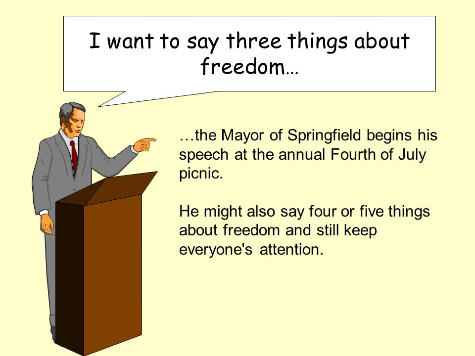 I want to say three things about freedom… …the Mayor of Springfield begins his speech at the annual Fourth of July picnic.