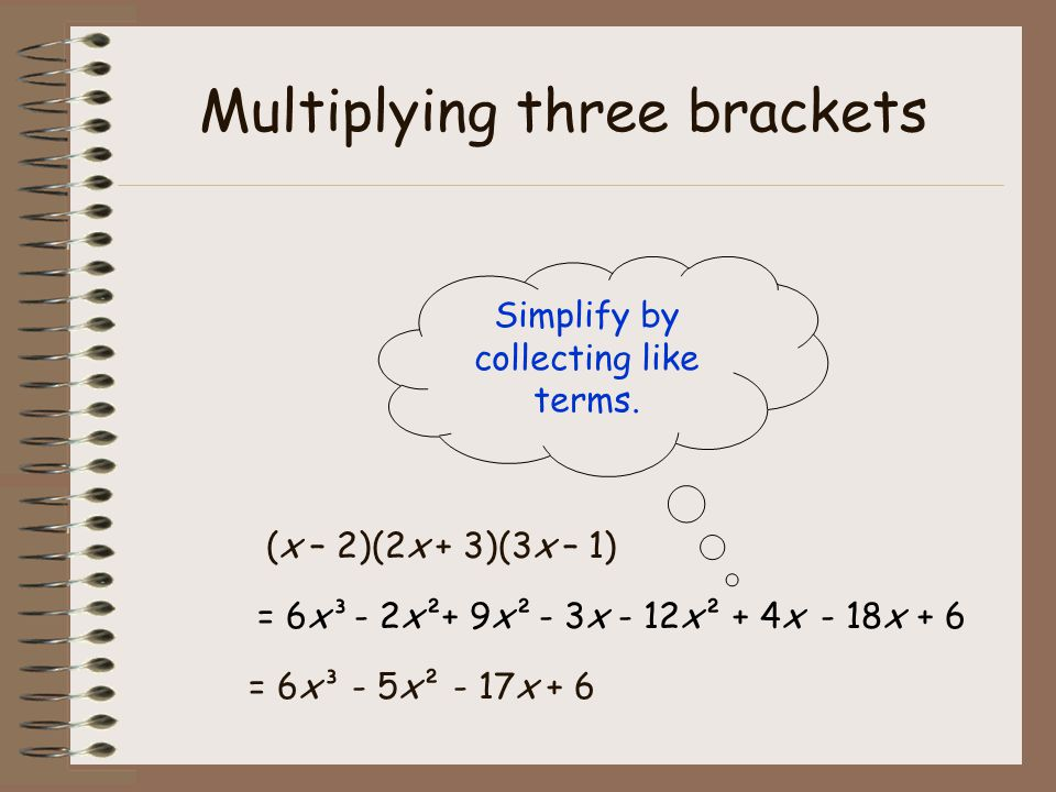 Multiplying three brackets (x – 2)(2x + 3)(3x – 1) Simplify by collecting like terms.