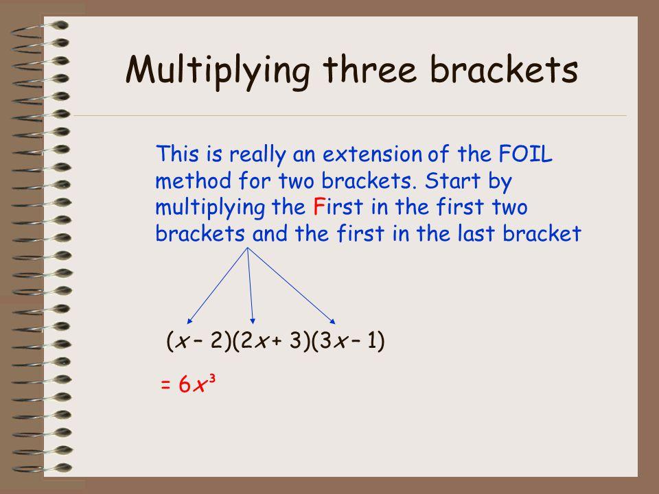 Multiplying three brackets (x – 2)(2x + 3)(3x – 1) Next, stay with the First in the first two brackets and multiply by the second in the last bracket = 6x³ - 2x²2x²