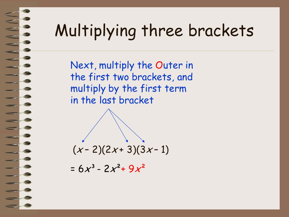 Multiplying three brackets (x – 2)(2x + 3)(3x – 1) Next, multiply the Outer in the first two brackets, and multiply by the first term in the last bracket = 6x³- 2x² + 9x²9x²