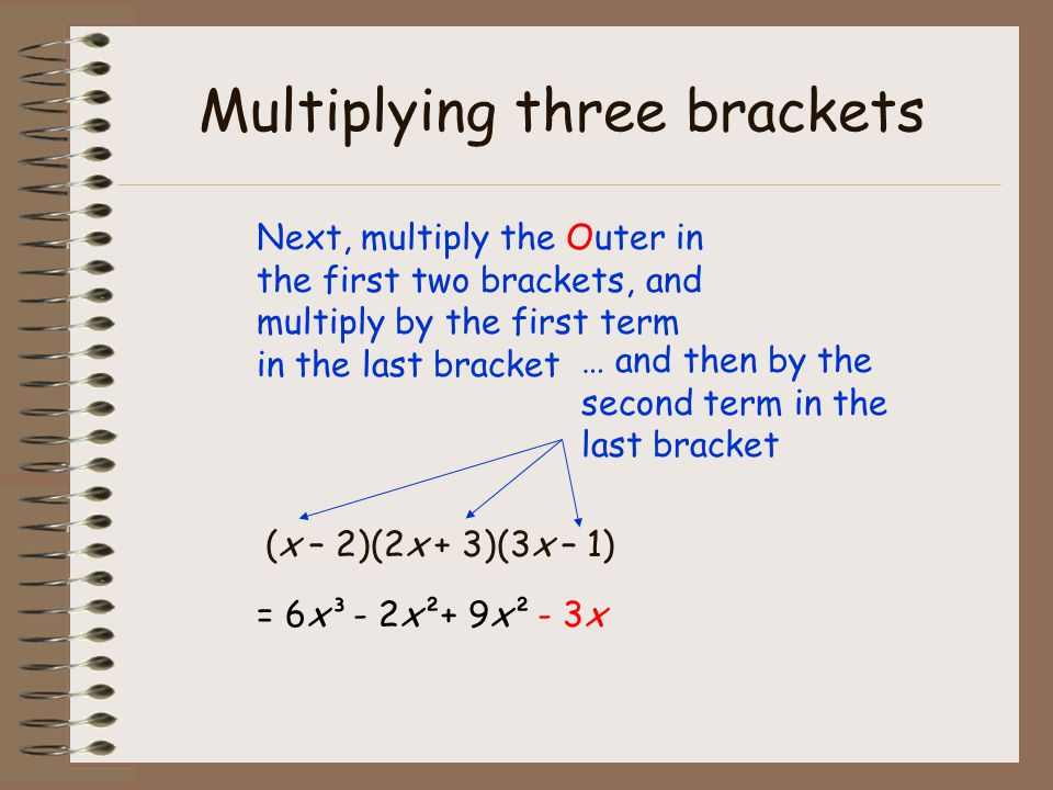 Multiplying three brackets (x – 2)(2x + 3)(3x – 1) Next, multiply the Inner in the first two brackets, and multiply by the first term in the last bracket - 12x² - 3x= 6x³- 2x²+ 9x²