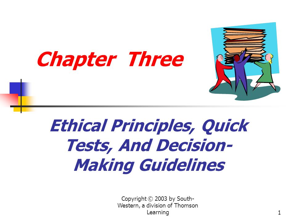 Copyright © 2003 by South- Western, a division of Thomson Learning1 Chapter Three Ethical Principles, Quick Tests, And Decision- Making Guidelines