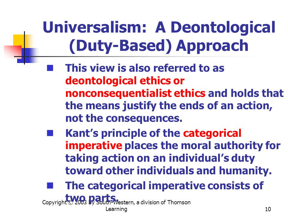 Copyright © 2003 by South-Western, a division of Thomson Learning10 Universalism: A Deontological (Duty-Based) Approach This view is also referred to