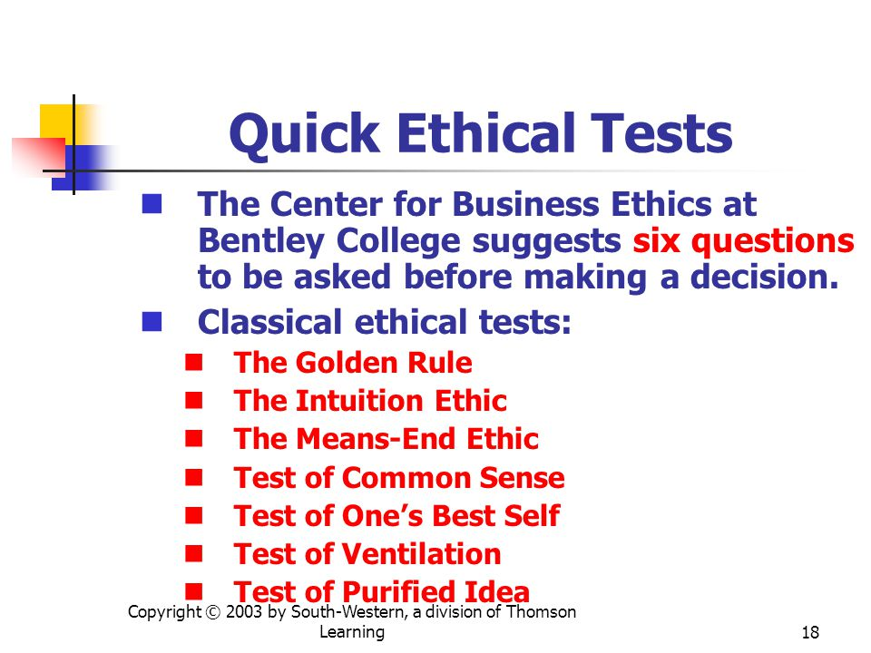 Copyright © 2003 by South-Western, a division of Thomson Learning18 Quick Ethical Tests The Center for Business Ethics at Bentley College suggests six