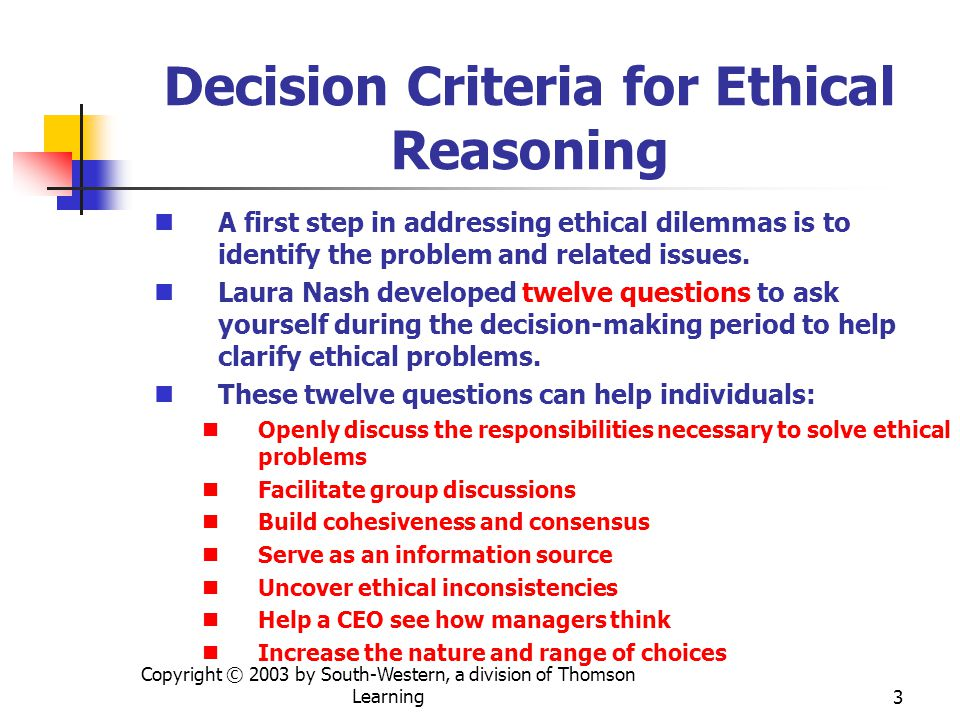 Copyright © 2003 by South-Western, a division of Thomson Learning4 Decision Criteria for Ethical Reasoning The following three criteria can be used in ethical reasoning: Moral reasoning must be logical Factual evidence cited to support a person's judgment should be accurate, relevant, and complete Ethical standards used should be consistent A simple but powerful question can be used throughout your decision-making process in solving ethical dilemmas: What is my motivation for choosing a course of action?
