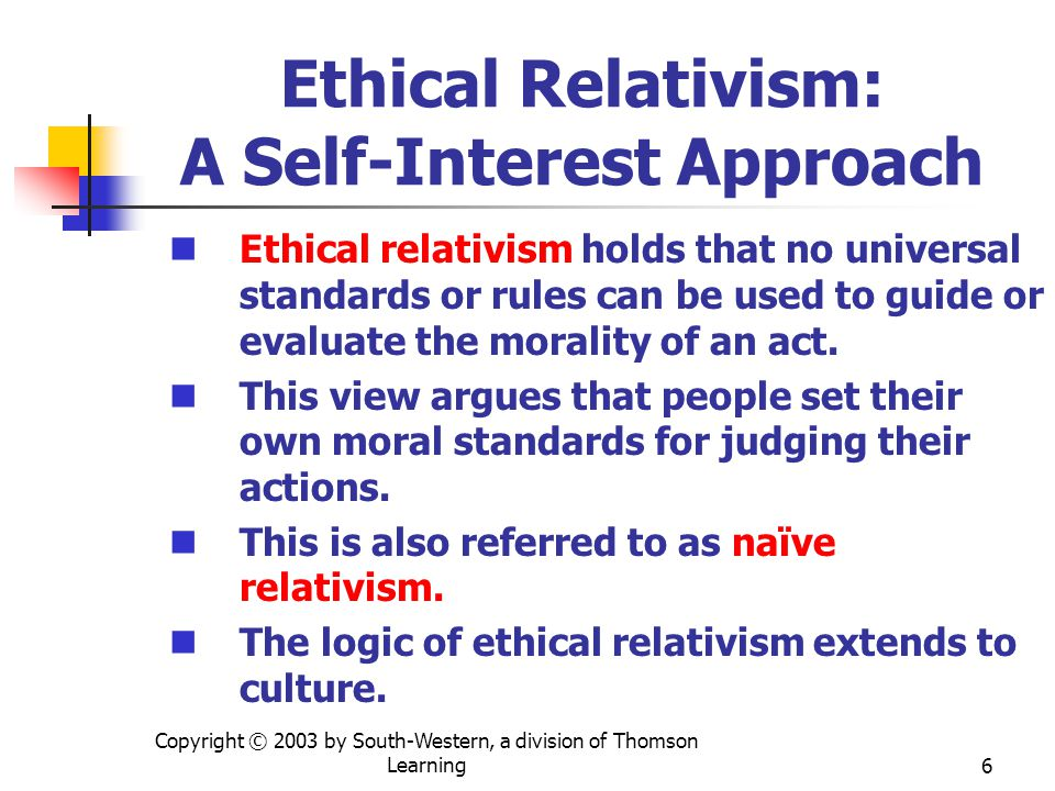 Copyright © 2003 by South-Western, a division of Thomson Learning7 Ethical Relativism: A Self-Interest Approach Benefits include: Ability to recognize the distinction between individual and social values, customs, and moral standards Problems include: Imply an underlying laziness Contradicts everyday experience Relativists can become absolutists Relativism and stakeholder analysis.