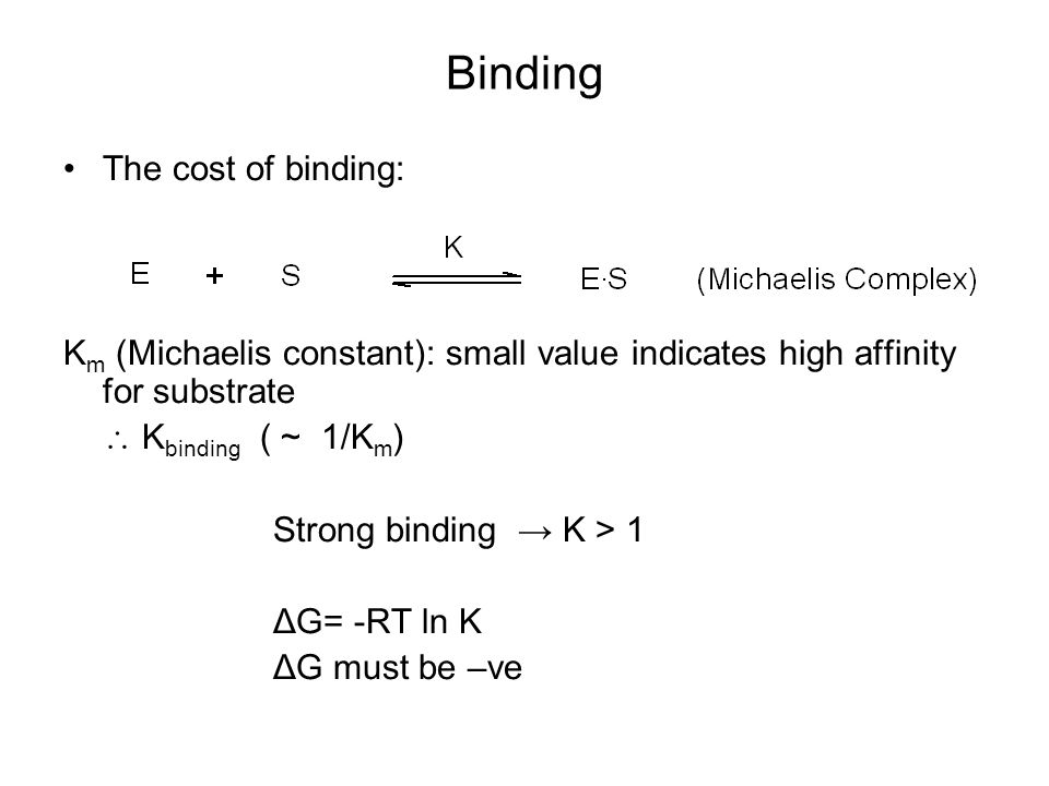 Binding The cost of binding: K m (Michaelis constant): small value indicates high affinity for substrate  K binding ( ~ 1/K m ) Strong binding → K > 1 ΔG= -RT ln K ΔG must be –ve