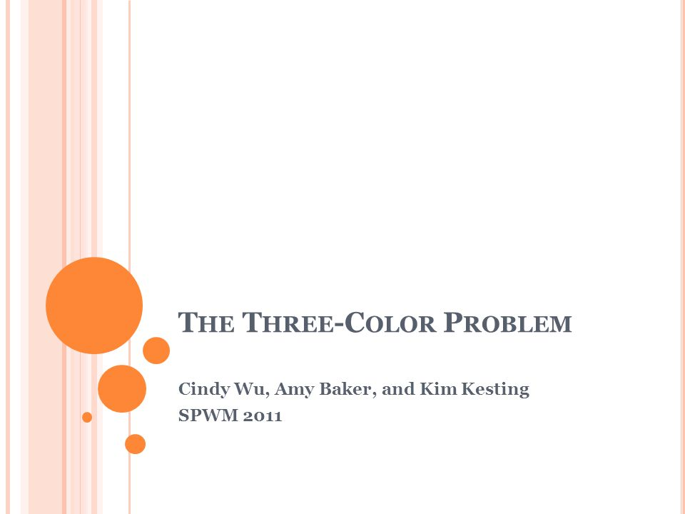T HE T HREE -C OLOR P ROBLEM Cindy Wu, Amy Baker, and Kim Kesting SPWM 2011