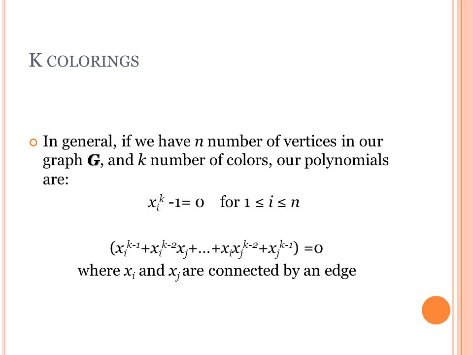 K COLORINGS G In general, if we have n number of vertices in our graph G, and k number of colors, our polynomials are: x i k -1= 0 for 1 ≤ i ≤ n (x i k-1 +x i k-2 x j +…+x i x j k-2 +x j k-1 ) =0 where x i and x j are connected by an edge