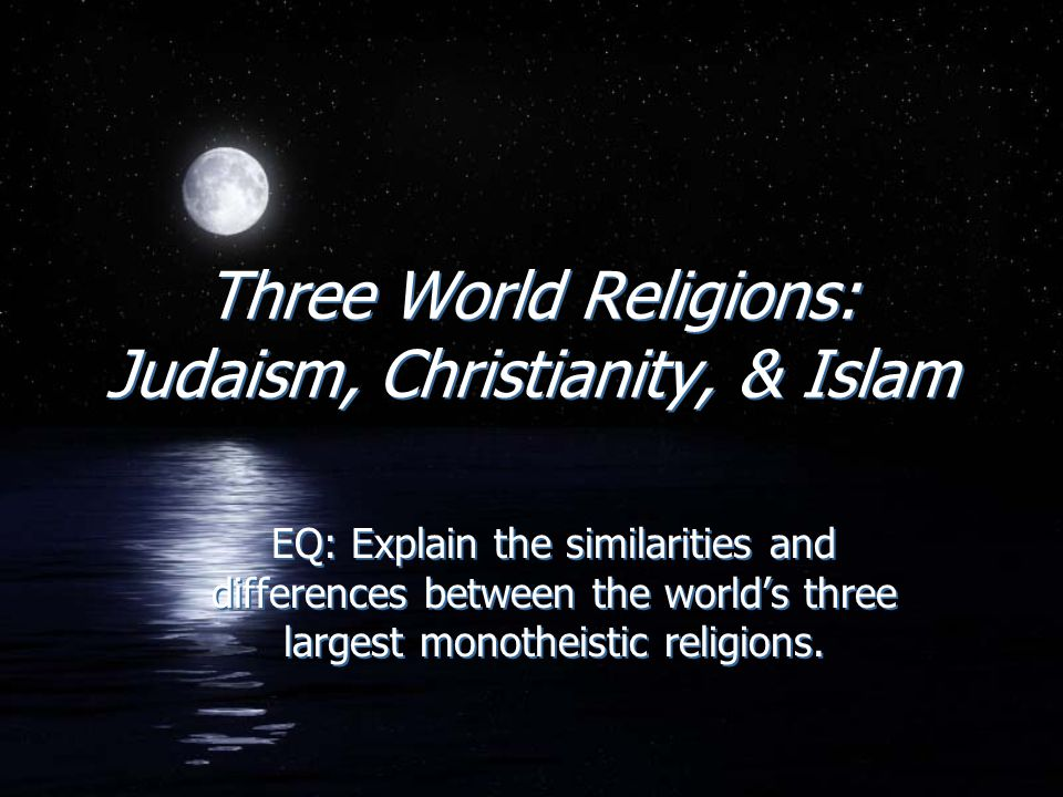 Three World Religions: Judaism, Christianity, & Islam EQ: Explain the similarities and differences between the world's three largest monotheistic reli