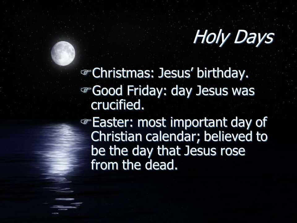 Holy Days FChristmas: Jesus' birthday. FGood Friday: day Jesus was crucified. FEaster: most important day of Christian calendar; believed to be the da