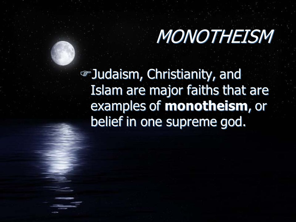 MONOTHEISM MONOTHEISM FJudaism, Christianity, and Islam are major faiths that are examples of monotheism, or belief in one supreme god.