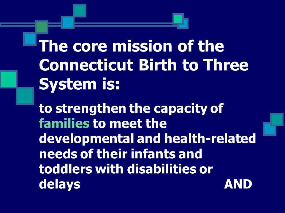 The core mission of the Connecticut Birth to Three System is: to ensure equal access to a coordinated program of comprehensive services and supports.