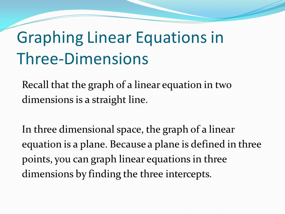 Graphing Linear Equations in Three-Dimensions Recall that the graph of a linear equation in two dimensions is a straight line. In three dimensional sp