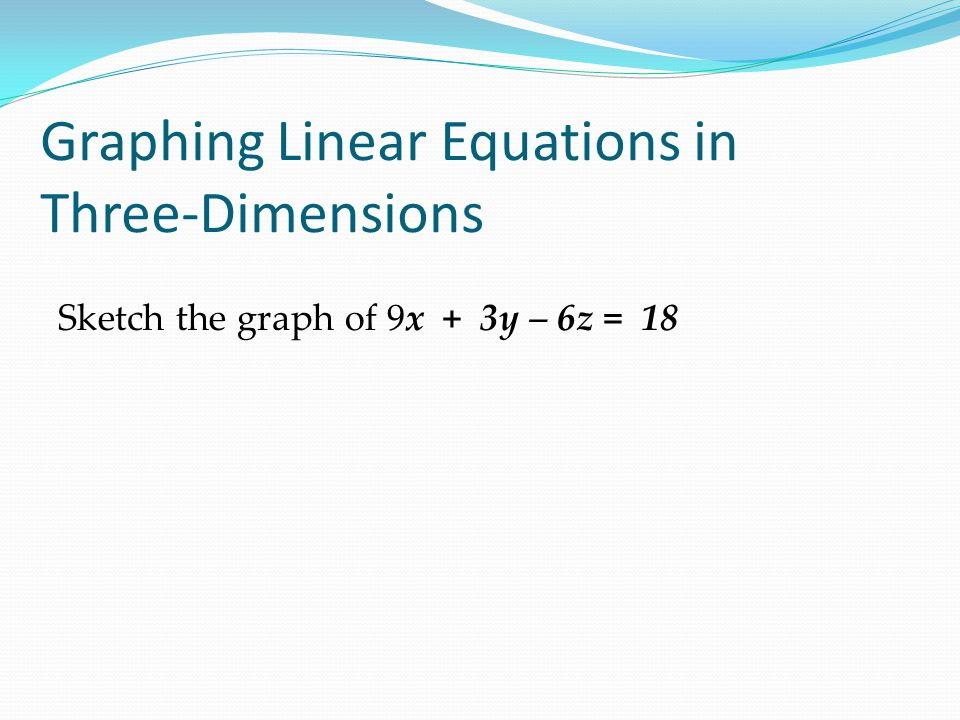 Graphing Linear Equations in Three-Dimensions Sketch the graph of 9x + 3y – 6z = 18