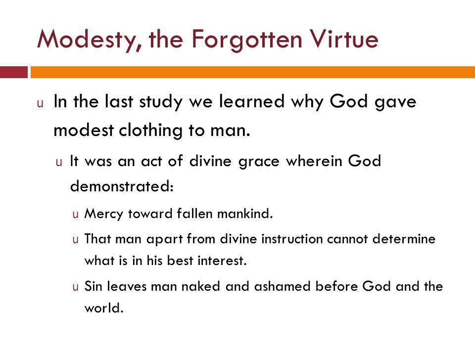 Modesty, the Forgotten Virtue u In the last study we learned why God gave modest clothing to man.
