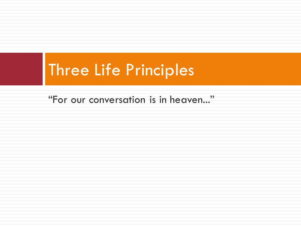 For our conversation is in heaven... Three Life Principles