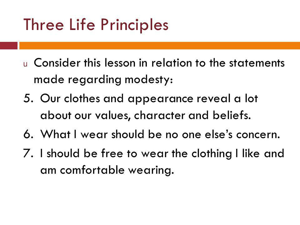 Three Life Principles u Consider this lesson in relation to the statements made regarding modesty: 5.Our clothes and appearance reveal a lot about our values, character and beliefs.