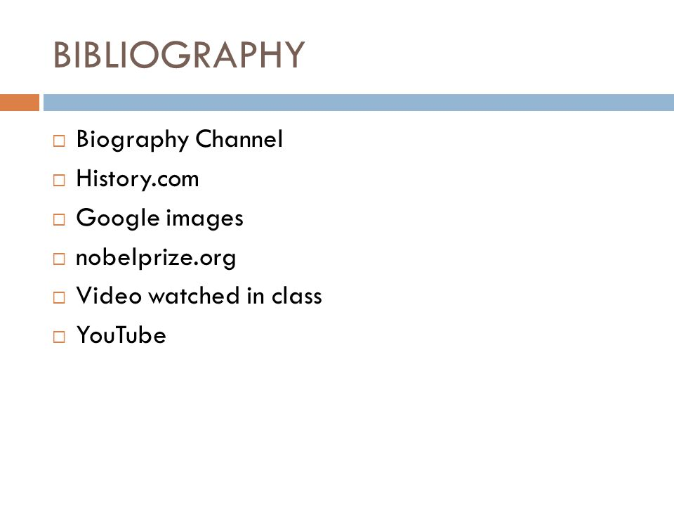 BIBLIOGRAPHY  Biography Channel  History.com  Google images  nobelprize.org  Video watched in class  YouTube