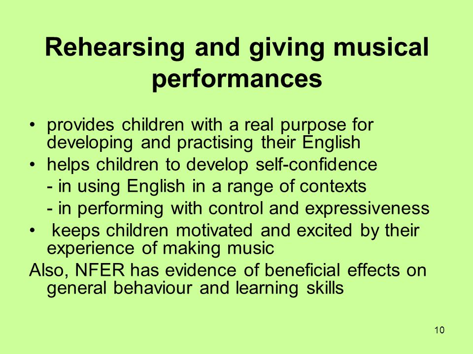 10 Rehearsing and giving musical performances provides children with a real purpose for developing and practising their English helps children to deve