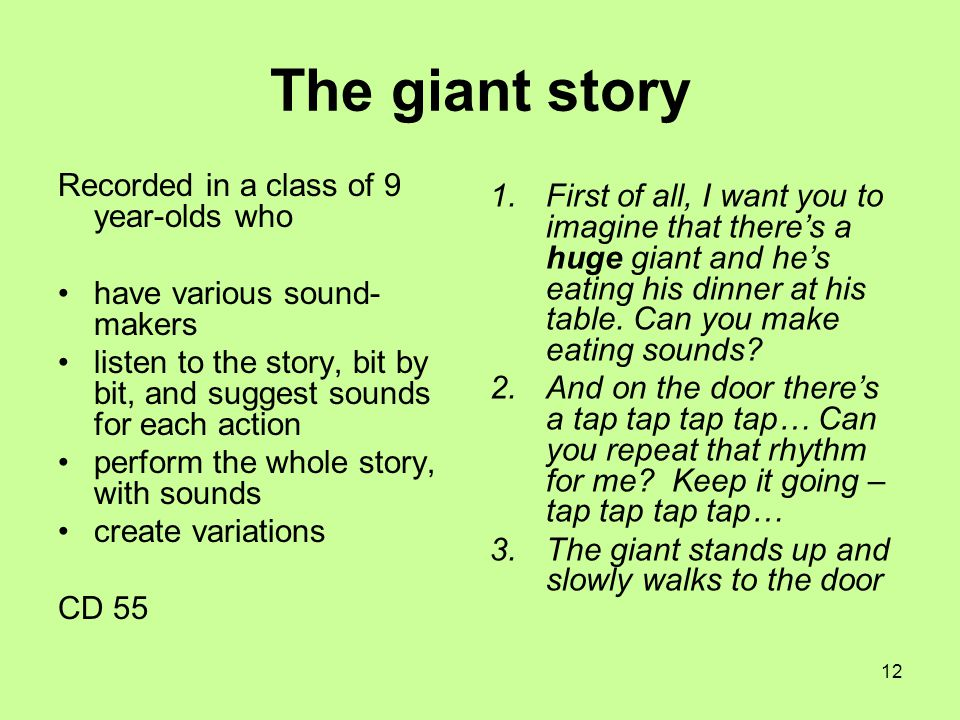 12 The giant story Recorded in a class of 9 year-olds who have various sound- makers listen to the story, bit by bit, and suggest sounds for each action perform the whole story, with sounds create variations CD 55 1.First of all, I want you to imagine that there's a huge giant and he's eating his dinner at his table.
