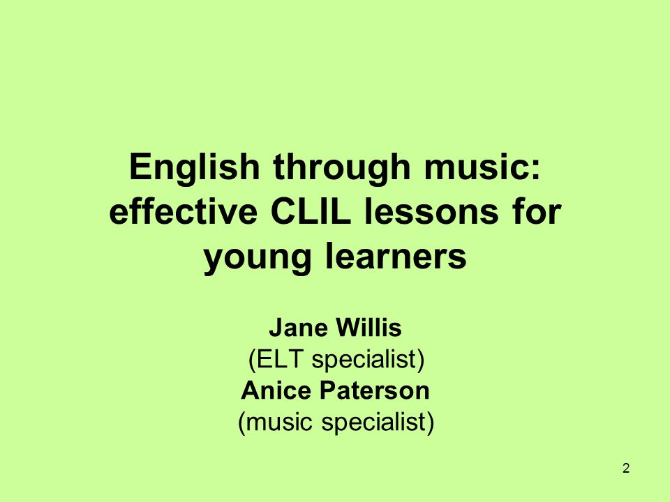 2 English through music: effective CLIL lessons for young learners Jane Willis (ELT specialist) Anice Paterson (music specialist)