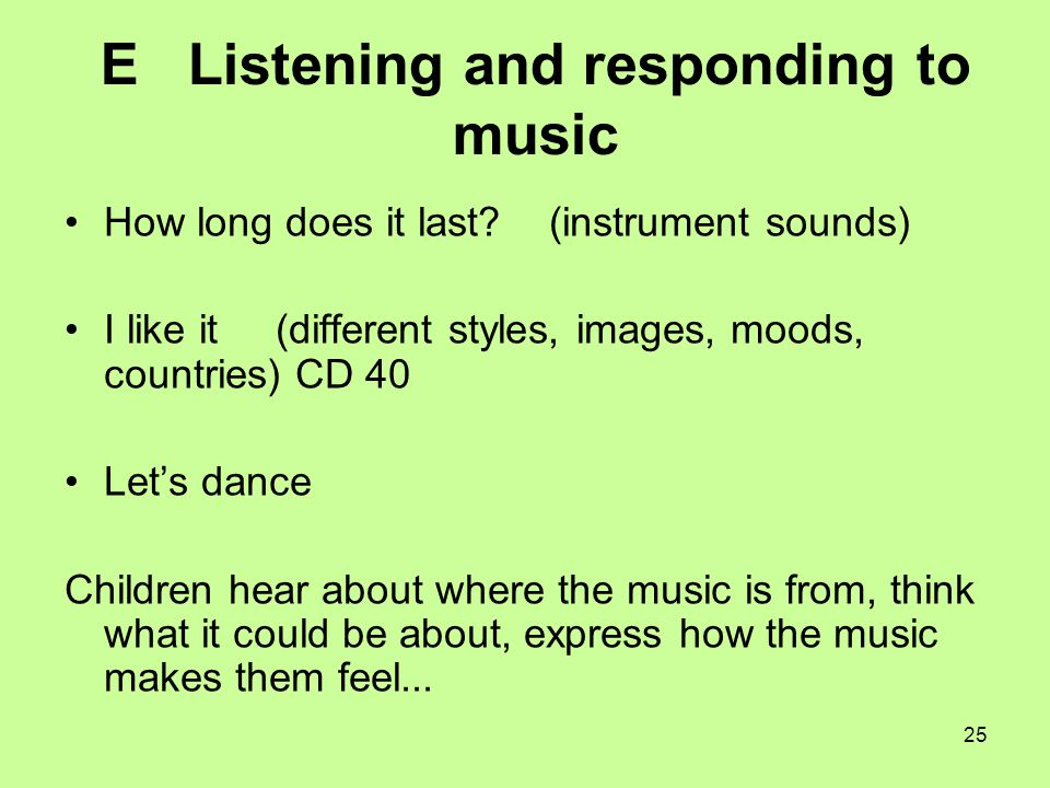 25 E Listening and responding to music How long does it last? (instrument sounds) I like it (different styles, images, moods, countries) CD 40 Let's d