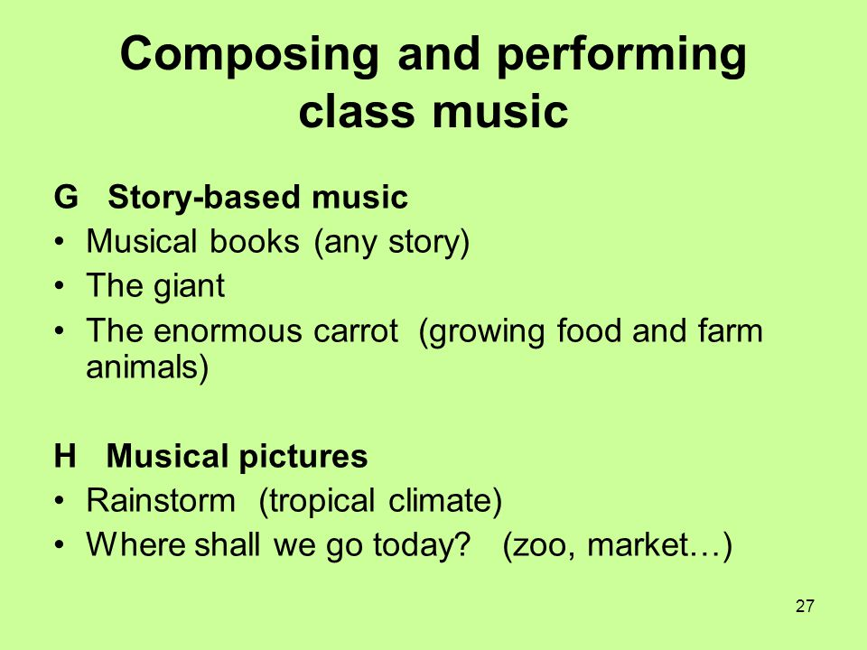 27 Composing and performing class music G Story-based music Musical books (any story) The giant The enormous carrot (growing food and farm animals) H Musical pictures Rainstorm (tropical climate) Where shall we go today.