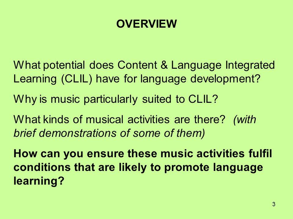 3 OVERVIEW What potential does Content & Language Integrated Learning (CLIL) have for language development? Why is music particularly suited to CLIL?