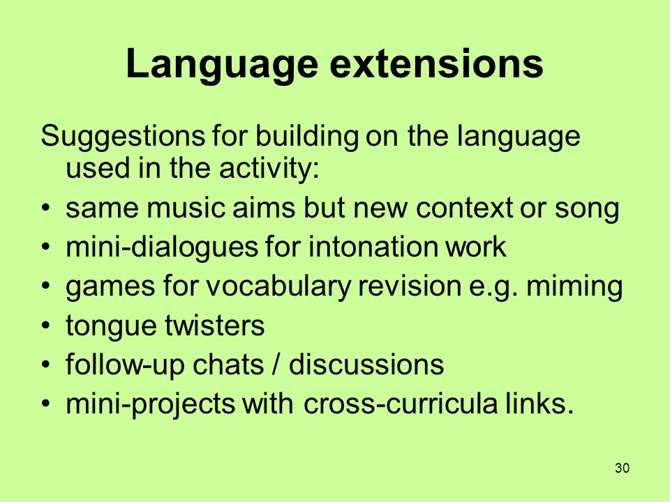 30 Language extensions Suggestions for building on the language used in the activity: same music aims but new context or song mini-dialogues for inton