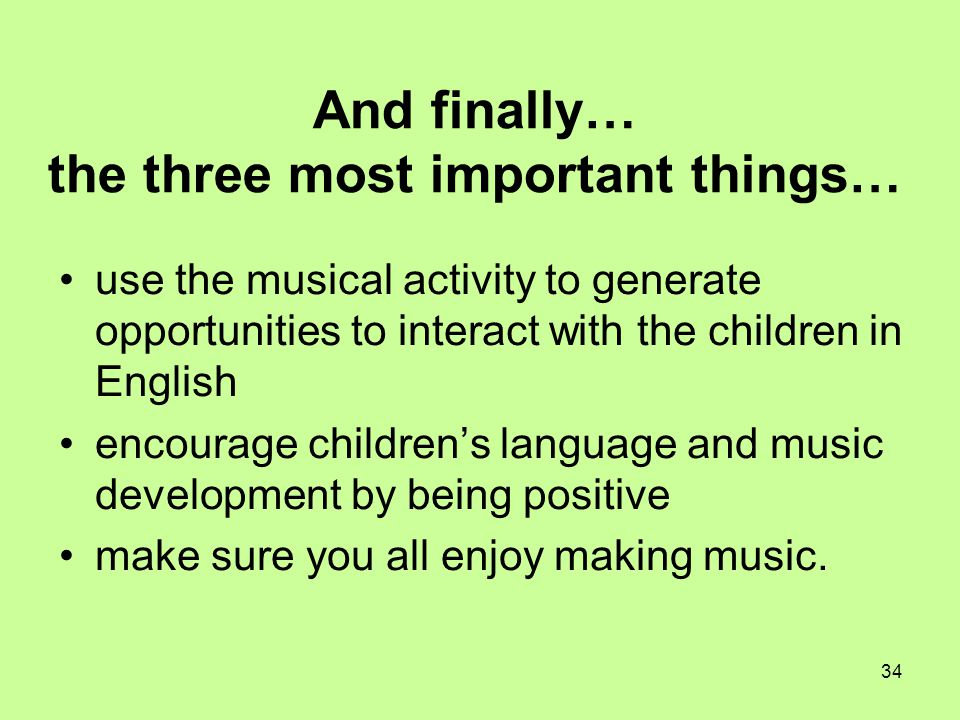 34 And finally… the three most important things… use the musical activity to generate opportunities to interact with the children in English encourage