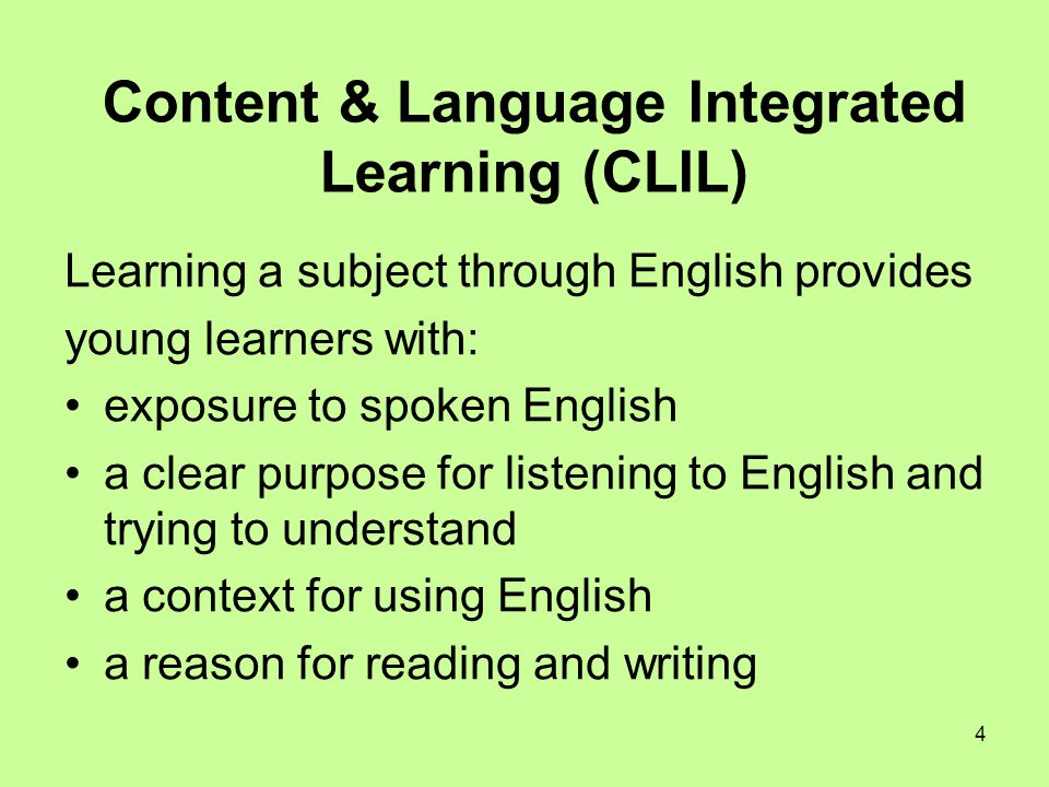 4 Content & Language Integrated Learning (CLIL) Learning a subject through English provides young learners with: exposure to spoken English a clear purpose for listening to English and trying to understand a context for using English a reason for reading and writing