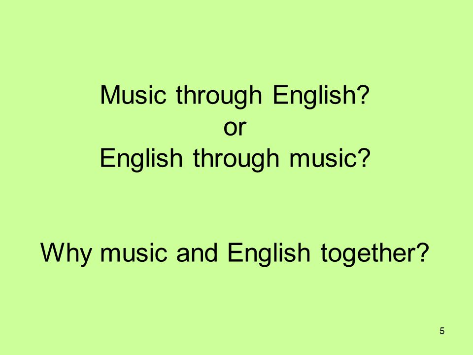 5 Music through English? or English through music? Why music and English together?