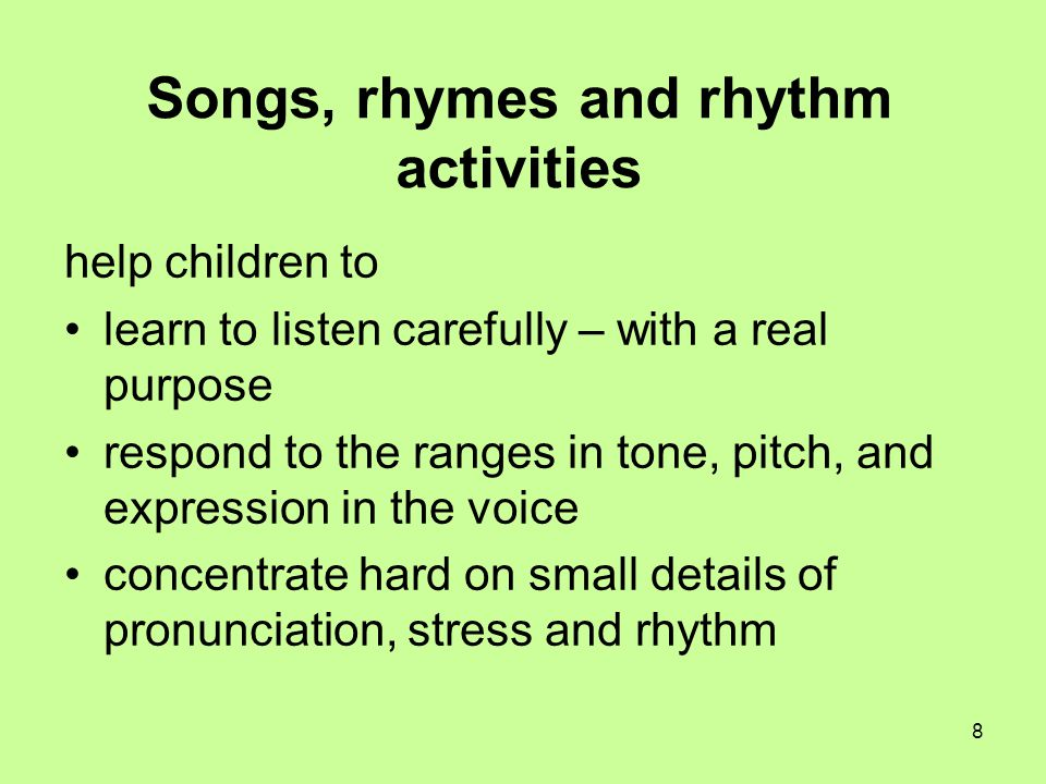 8 Songs, rhymes and rhythm activities help children to learn to listen carefully – with a real purpose respond to the ranges in tone, pitch, and expre