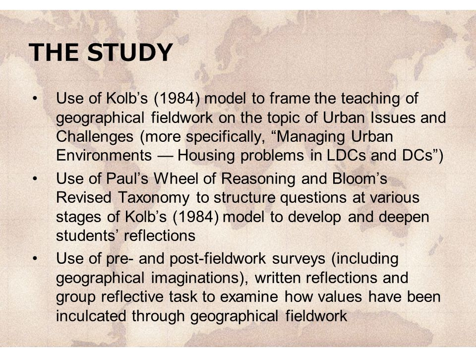 THE STUDY Use of Kolb's (1984) model to frame the teaching of geographical fieldwork on the topic of Urban Issues and Challenges (more specifically, Managing Urban Environments — Housing problems in LDCs and DCs ) Use of Paul's Wheel of Reasoning and Bloom's Revised Taxonomy to structure questions at various stages of Kolb's (1984) model to develop and deepen students' reflections Use of pre- and post-fieldwork surveys (including geographical imaginations), written reflections and group reflective task to examine how values have been inculcated through geographical fieldwork