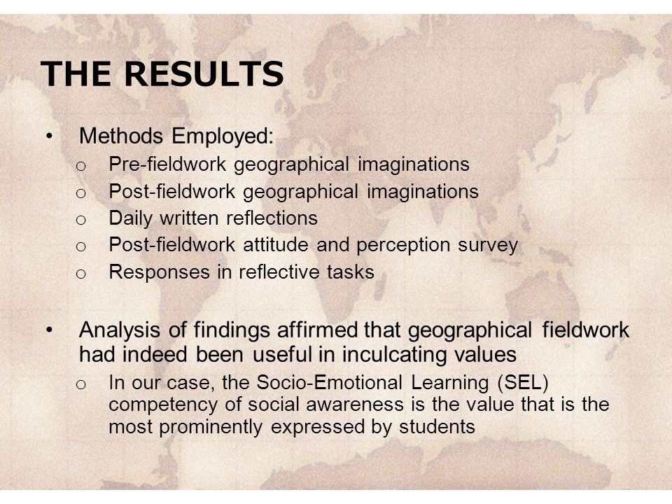 THE RESULTS Methods Employed: o Pre-fieldwork geographical imaginations o Post-fieldwork geographical imaginations o Daily written reflections o Post-fieldwork attitude and perception survey o Responses in reflective tasks Analysis of findings affirmed that geographical fieldwork had indeed been useful in inculcating values o In our case, the Socio-Emotional Learning (SEL) competency of social awareness is the value that is the most prominently expressed by students