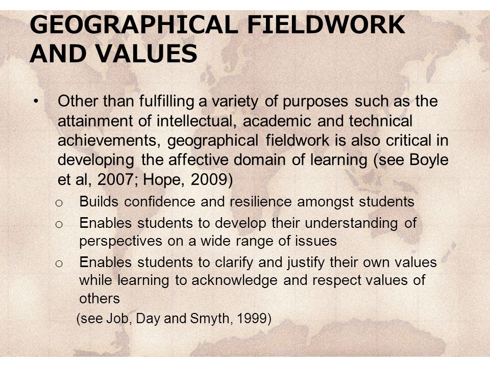 GEOGRAPHICAL FIELDWORK AND VALUES Other than fulfilling a variety of purposes such as the attainment of intellectual, academic and technical achievements, geographical fieldwork is also critical in developing the affective domain of learning (see Boyle et al, 2007; Hope, 2009) o Builds confidence and resilience amongst students o Enables students to develop their understanding of perspectives on a wide range of issues o Enables students to clarify and justify their own values while learning to acknowledge and respect values of others (see Job, Day and Smyth, 1999)