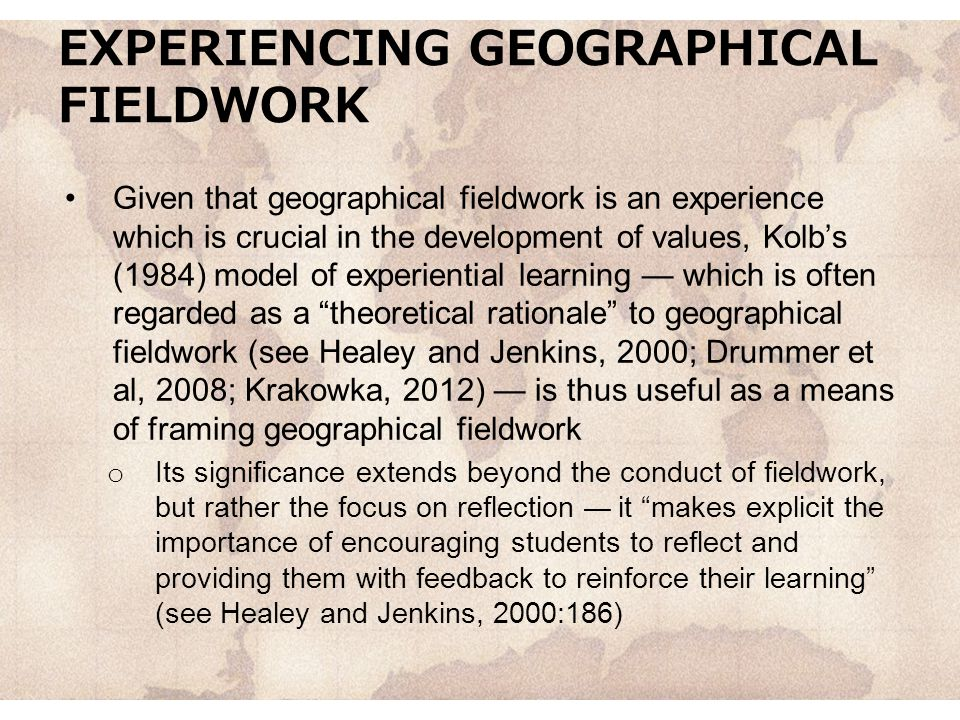 EXPERIENCING GEOGRAPHICAL FIELDWORK Given that geographical fieldwork is an experience which is crucial in the development of values, Kolb's (1984) model of experiential learning — which is often regarded as a theoretical rationale to geographical fieldwork (see Healey and Jenkins, 2000; Drummer et al, 2008; Krakowka, 2012) — is thus useful as a means of framing geographical fieldwork o Its significance extends beyond the conduct of fieldwork, but rather the focus on reflection — it makes explicit the importance of encouraging students to reflect and providing them with feedback to reinforce their learning (see Healey and Jenkins, 2000:186)