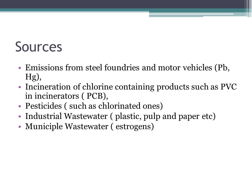 Sources Emissions from steel foundries and motor vehicles (Pb, Hg), Incineration of chlorine containing products such as PVC in incinerators ( PCB), Pesticides ( such as chlorinated ones) Industrial Wastewater ( plastic, pulp and paper etc) Municiple Wastewater ( estrogens)