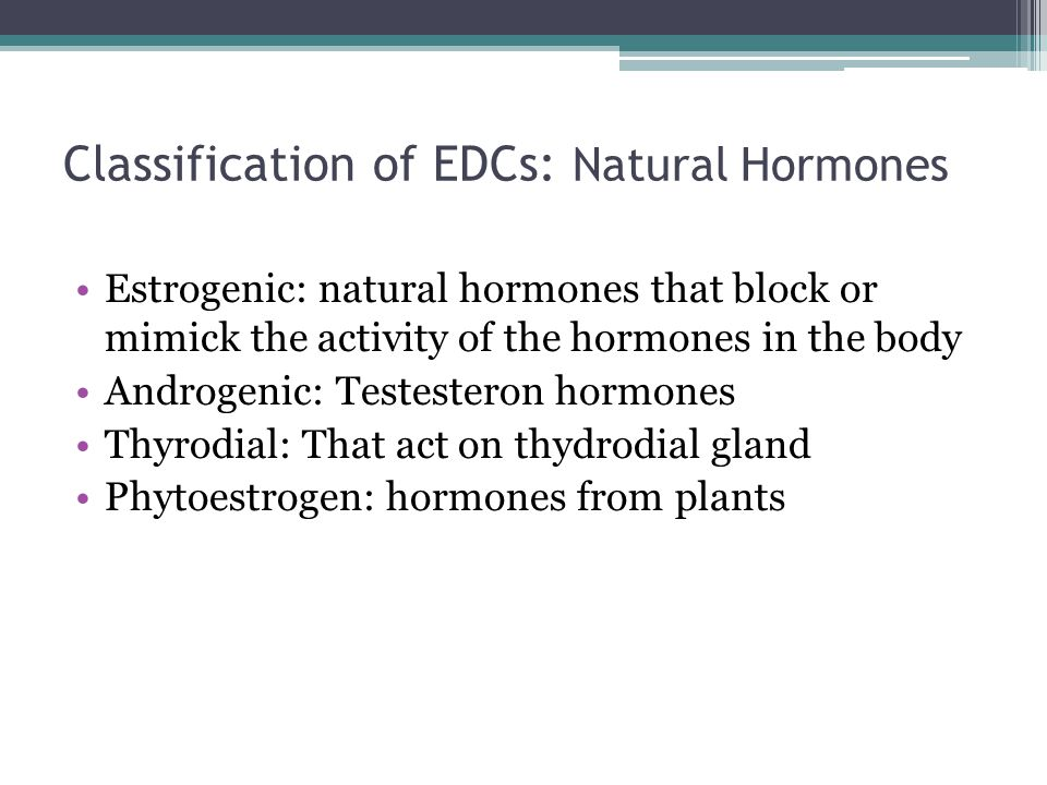 Classification of EDCs: Natural Hormones Estrogenic: natural hormones that block or mimick the activity of the hormones in the body Androgenic: Testesteron hormones Thyrodial: That act on thydrodial gland Phytoestrogen: hormones from plants